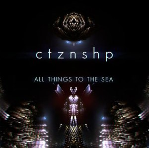 CTZNSHP - All Things To The Sea